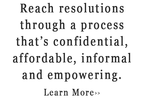Reach resolutions through a process that's confidential, affordable, informal and empowering. Learn More>>